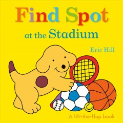 Find Spot at the stadium : a lift-the-flap book - Eric Hill