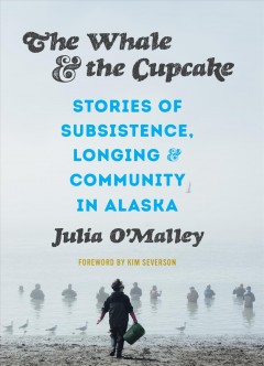 Whale and the Cupcake : Stories of Subsistence, Longing, and Community in Alaska - Julia; Severson O'malley