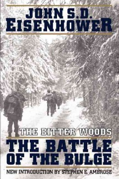 Bitter Woods : The Dramatic Story, Told at All Echelons- From Supreme Command to Squad Leader- Of the Crisis That Shook the Western Coalition : H - John S. D Eisenhower