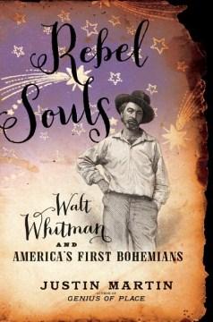 Rebel Souls : Walt Whitman and America's First Bohemians - Justin McCory Martin
