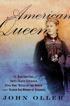 American Queen : The Rise and Fall of Kate Chase Sprague - Civil War Belle of the North and Gilded Age Woman of Scandal - John Oller