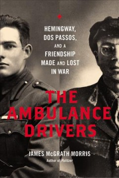 Ambulance Drivers : Hemingway, Dos Passos, and a Friendship Made and Lost in War - James McGrath Morris