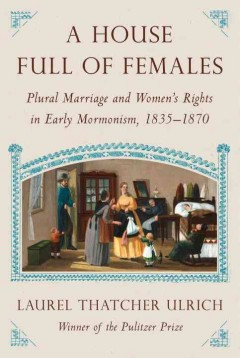 House Full of Females : Plural Marriage and Women's Rights in Early Mormonism, 1835-1870 - Laurel Thatcher Ulrich