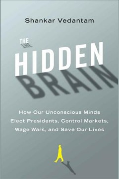 The hidden brain : how our unconscious minds elect presidents, control markets, wage wars, and save our lives - Shankar Vedantam
