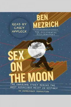 Sex on the moon : the amazing story behind the most audacious heist in history - Ben Mezrich