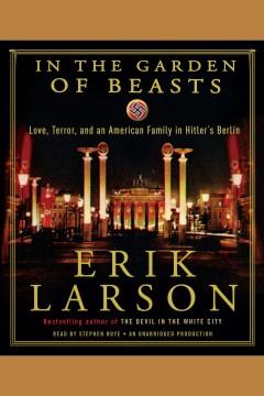 In the garden of beasts : [love, terror, and an American family in Hitler's Berlin] - Erik Larson