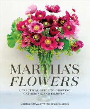 Martha's Flowers : A Practical Guide to Growing, Gathering, and Enjoying - Martha; Sharkey Stewart
