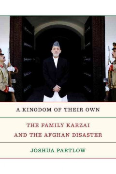 Kingdom of Their Own : The Family Karzai and the Afghan Disaster - Joshua Partlow