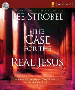 The case for the real Jesus : [a journalist investigates current attacks on the identity of Christ] - Lee Strobel