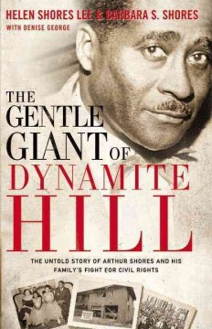 The gentle giant of Dynamite Hill : the untold story of Arthur Shores and his family's fight for civil rights - Helen Shores Lee
