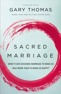 Sacred marriage : what if god designed marriage to make us holy more than to make us happy? - Gary (Gary Lee) Thomas