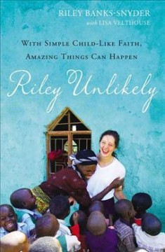 Riley Unlikely : With Simple Childlike Faith, Amazing Things Can Happen - Riley Banks-Snyder