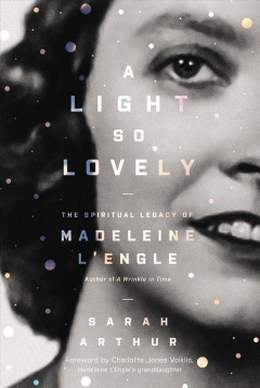A light so lovely : the spiritual legacy of Madeleine L'Engle, author of A wrinkle in time - Sarah Arthur
