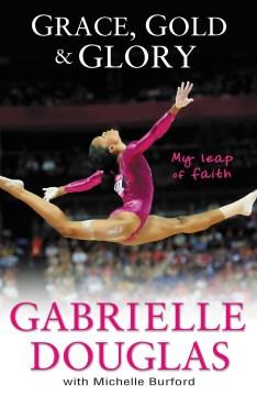 Grace, gold and glory : my leap of faith : the Gabrielle Douglas story - Gabrielle Douglas