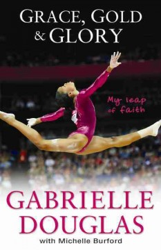 Grace, gold and glory : my leap of faith : the Gabrielle Douglas story - Gabrielle Douglas
