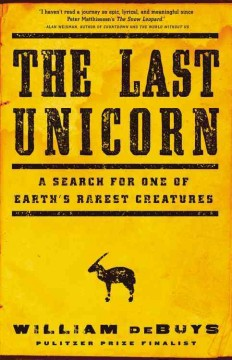 Last Unicorn : A Search for One of Earth's Rarest Creatures - William Debuys