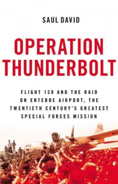 Operation Thunderbolt : Flight 139 and the Raid on Entebbe Airport, the Most Audacious Hostage Rescue Mission in History - Saul David