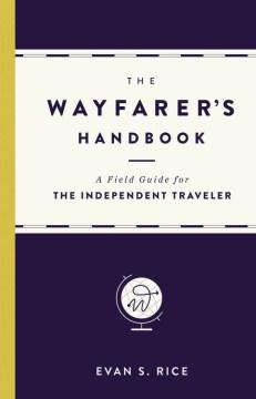 Wayfarer's Handbook : A Field Guide for the Independent Traveler - Evan S Rice