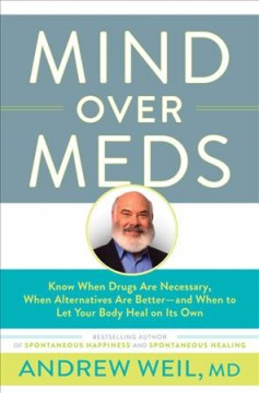 Mind over meds : know when drugs are necessary, when alternatives are better-- and when to let your body heal on its own  - Andrew Weil