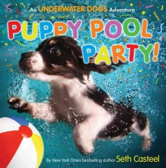 Puppy pool party! : an underwater dogs adventure - Seth Casteel