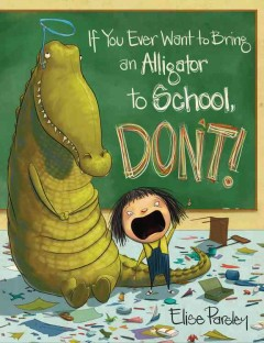 If you ever want to bring an alligator to school, don't! - Elise Parsley