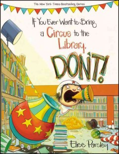 If you ever want to bring a circus to the library, don't! - Elise Parsley