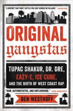 Original Gangstas : The Untold Story of Dr. Dre, Eazy-E, Ice Cube, Tupac Shakur, and the Birth of West Coast Rap - Ben Westhoff