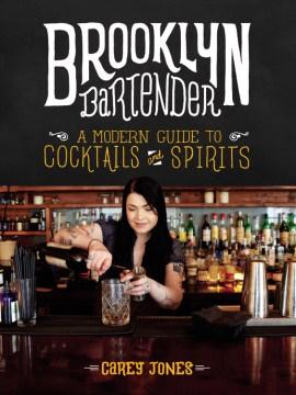 Brooklyn Bartender : A Modern Guide to Cocktails and Spirits - Carey; Schaeffer Jones