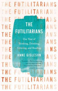 Futilitarians : Our Year of Thinking, Drinking, Grieving, and Reading - Anne Gisleson