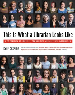 This is what a librarian looks like : a celebration of libraries, communities, and access to information - Kyle Cassidy