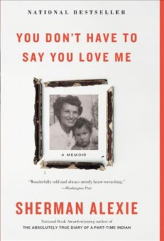 You don't have to say you love me : a memoir - Sherman Alexie