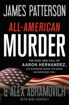 Patriot : The Stunning True Story of Aaron Hernandez: His Rise and Fall As a Football Superstar, His Two Explosive Trials for Murder, His Shocking Death - James Patterson