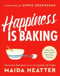 Happiness is baking : cakes, pies, tarts, muffins, brownies, cookies : favorite desserts from the queen of cake - Maida Heatter