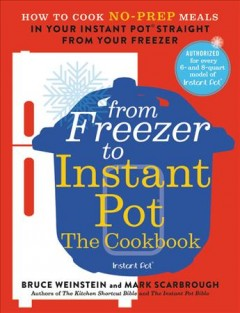From Freezer to Instant Pot : The Cookbook: How to Cook No-prep Meals in Your Instant Pot Straight from Your Freezer - Bruce; Scarbrough Weinstein