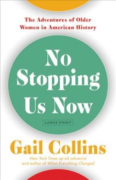 No stopping us now : the adventures of older women in America history - Gail Collins