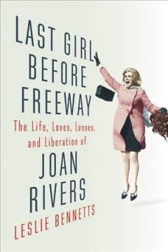 Last girl before freeway : the life, loves, losses, and liberation of Joan Rivers - Leslie Bennetts