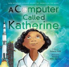 A computer called Katherine : how Katherine Johnson helped put America on the moon - Suzanne Slade