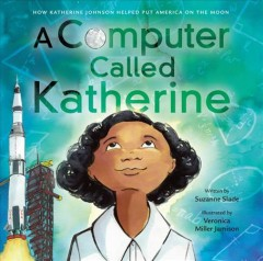 A computer called Katherine : how Katherine Johnson helped put America on the moon / written by Suzanne Slade ; illustrated by Veronica Miller Jamison - Suzanne Slade