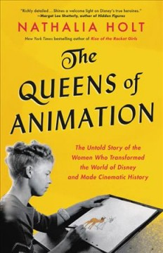 The queens of animation : the untold story of the women who transformed the world of Disney and made cinematic history - Nathalia Holt