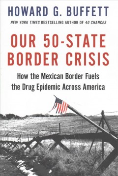Our 50-state Border Crisis : How the Mexican Border Fuels the Drug Epidemic Across America - Howard G Buffett