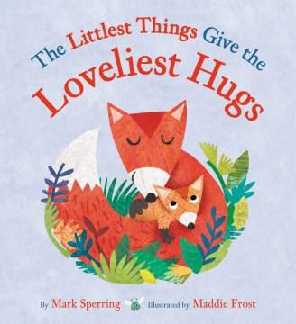 The littlest things give the loveliest hugs - Mark Sperring
