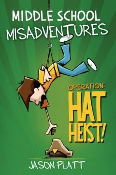Middle School Misadventures: Operation: Hat Heist! : - Jason Platt