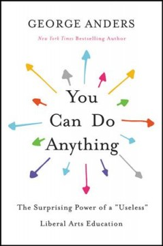 You Can Do Anything : The Surprising Power of a Useless Liberal Arts Education - George Anders