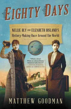 Eighty days : Nellie Bly and Elizabeth Bisland's history-making race around the world - Matthew Goodman