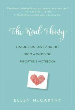 Real Thing : Lessons on Love and Life from a Wedding Reporter's Notebook - Ellen Mccarthy