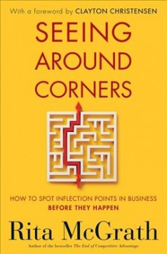 Seeing Around Corners : How to Spot Inflection Points in Business Before They Happen - Rita; Christensen McGrath