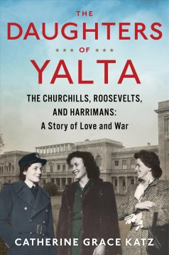 Daughters of Yalta : The Churchills, Roosevelts, and Harrimans: a Story of Love and War - Catherine Grace Katz
