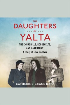 The daughters of Yalta : the Churchills, Roosevelts, and Harrimans : a story of love and war - Catherine Grace Katz