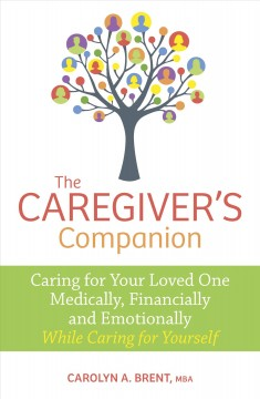 The caregiver's companion : caring for your loved one medically, financially and emotionally while caring for yourself / Carolyn A. Brent, MBA - Carolyn Brent