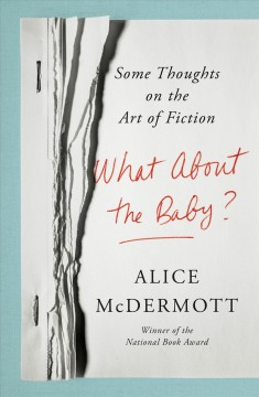 What About the Baby? : Some Thoughts on the Art of Fiction - Alice McDermott